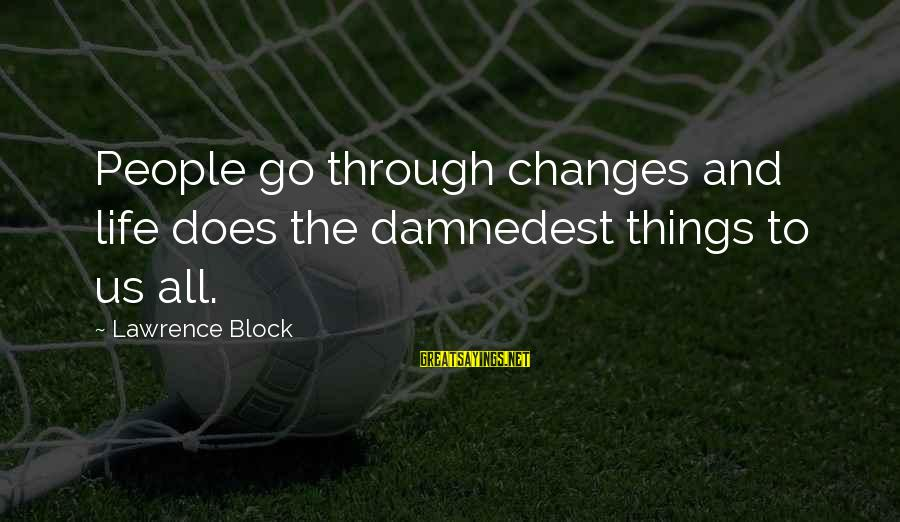 Damnedest Sayings By Lawrence Block: People go through changes and life does the damnedest things to us all.