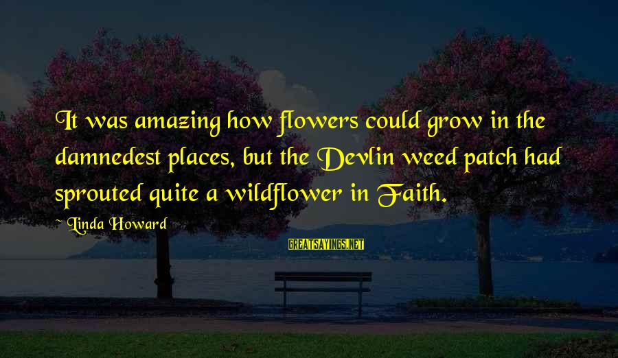 Damnedest Sayings By Linda Howard: It was amazing how flowers could grow in the damnedest places, but the Devlin weed