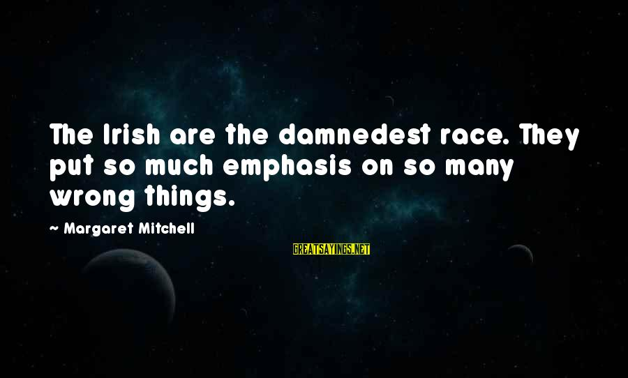 Damnedest Sayings By Margaret Mitchell: The Irish are the damnedest race. They put so much emphasis on so many wrong
