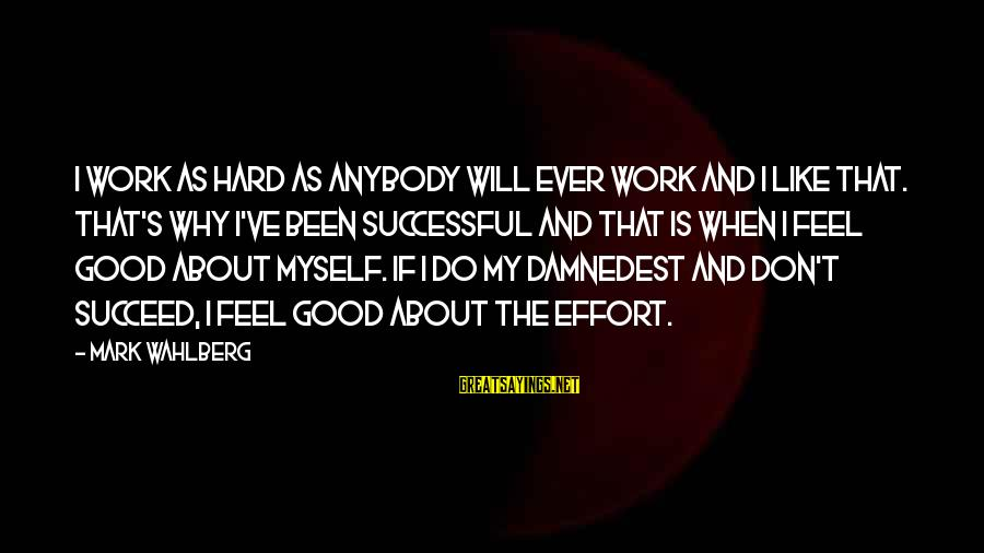 Damnedest Sayings By Mark Wahlberg: I work as hard as anybody will ever work and I like that. That's why