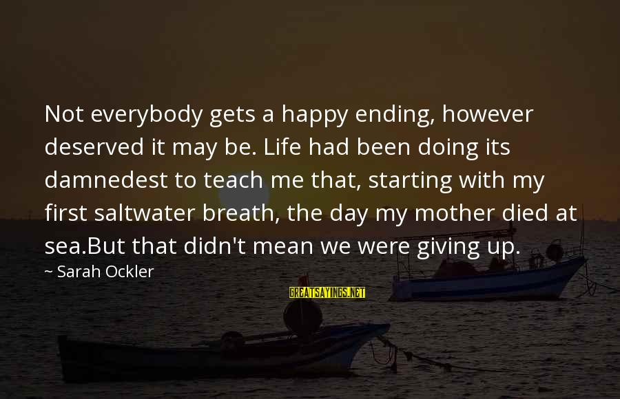 Damnedest Sayings By Sarah Ockler: Not everybody gets a happy ending, however deserved it may be. Life had been doing