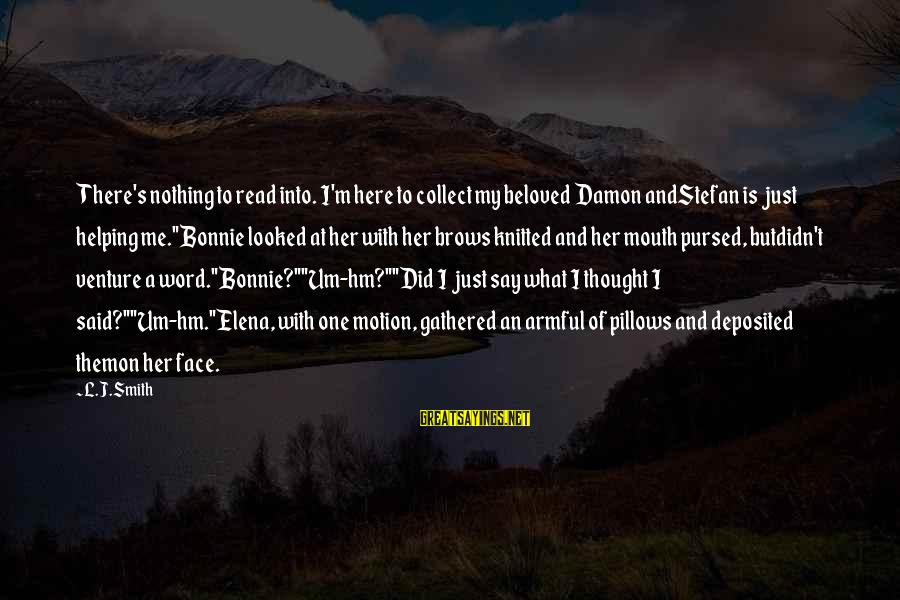 Damon And Bonnie Sayings By L.J.Smith: There's nothing to read into. I'm here to collect my beloved Damon andStefan is just