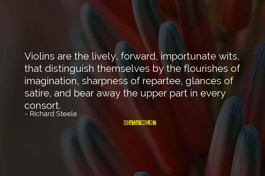 Damon And Bonnie Sayings By Richard Steele: Violins are the lively, forward, importunate wits, that distinguish themselves by the flourishes of imagination,