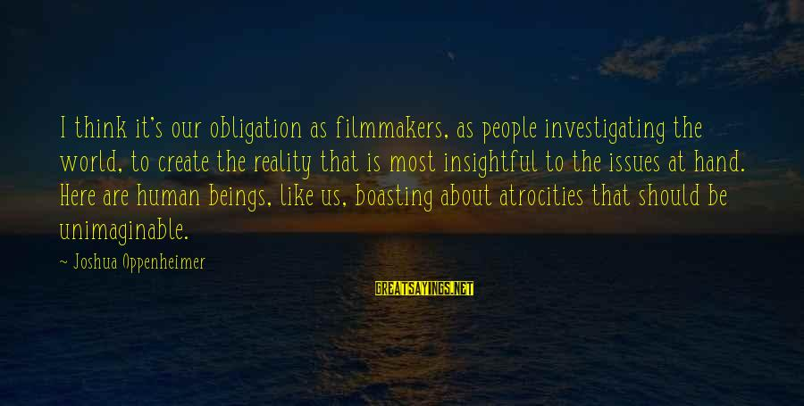 Damon And Pythias Friendship Sayings By Joshua Oppenheimer: I think it's our obligation as filmmakers, as people investigating the world, to create the