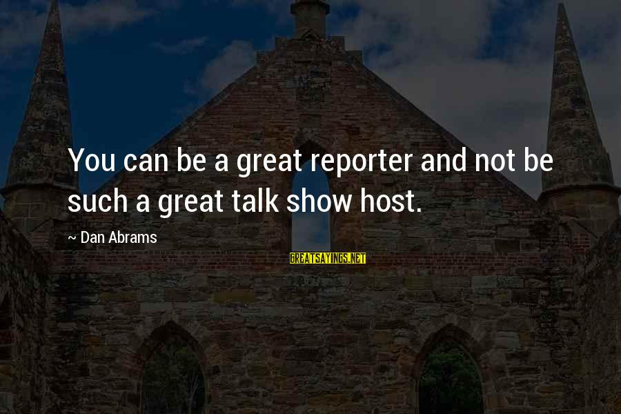 Dan Abrams Sayings By Dan Abrams: You can be a great reporter and not be such a great talk show host.