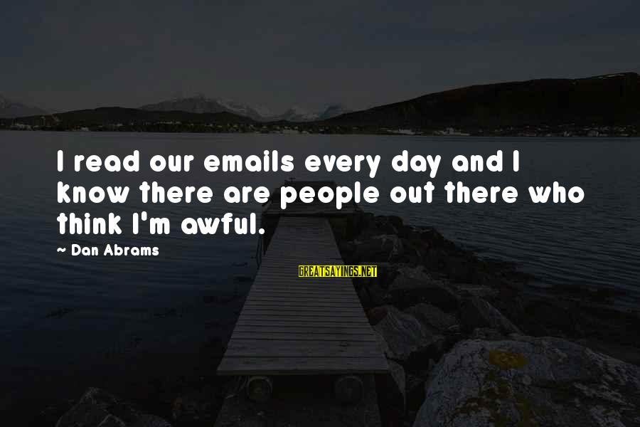 Dan Abrams Sayings By Dan Abrams: I read our emails every day and I know there are people out there who
