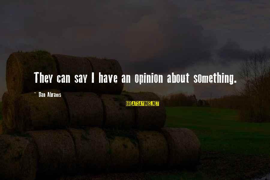 Dan Abrams Sayings By Dan Abrams: They can say I have an opinion about something.