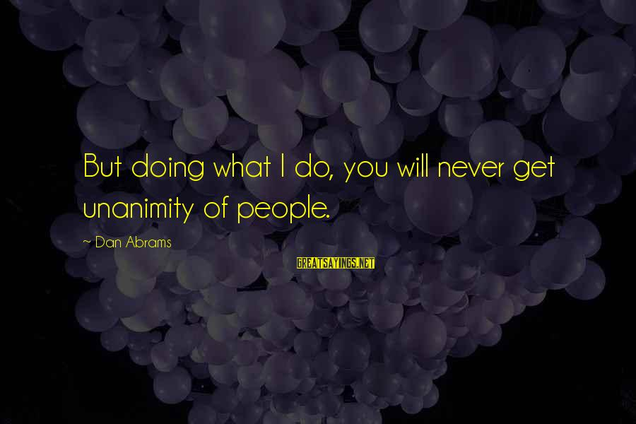Dan Abrams Sayings By Dan Abrams: But doing what I do, you will never get unanimity of people.