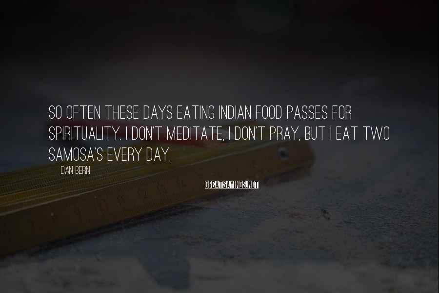 Dan Bern Sayings: So often these days eating Indian food passes for spirituality. I don't meditate, I don't