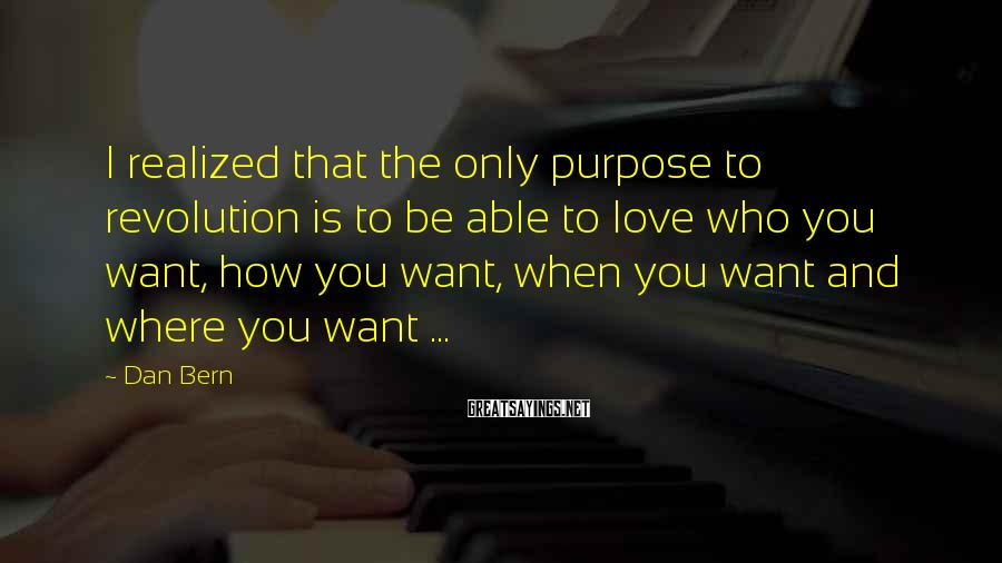 Dan Bern Sayings: I realized that the only purpose to revolution is to be able to love who