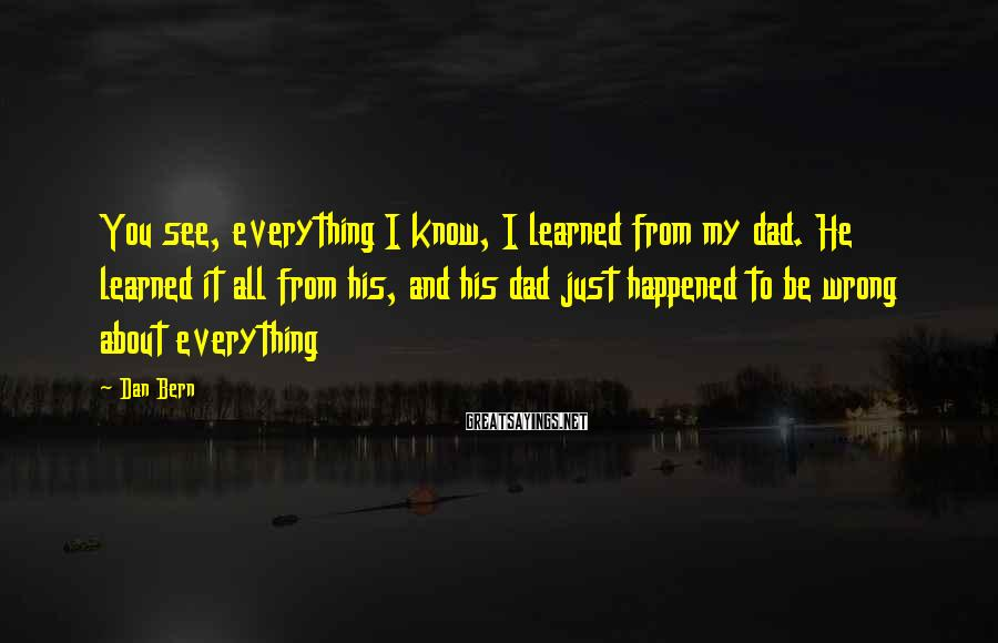 Dan Bern Sayings: You see, everything I know, I learned from my dad. He learned it all from