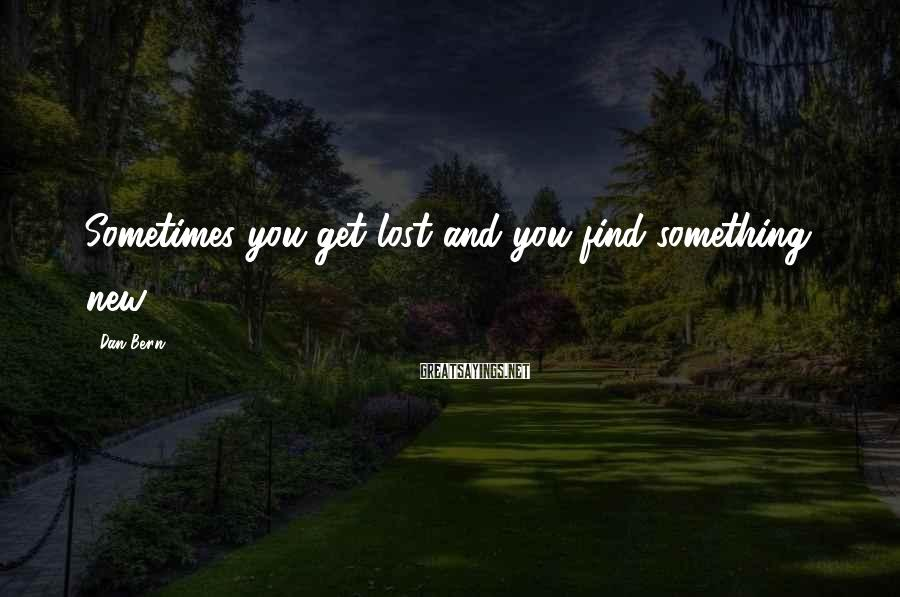 Dan Bern Sayings: Sometimes you get lost and you find something new.