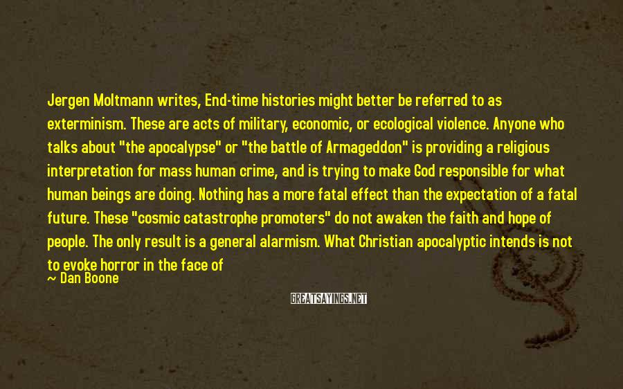 Dan Boone Sayings: Jergen Moltmann writes, End-time histories might better be referred to as exterminism. These are acts