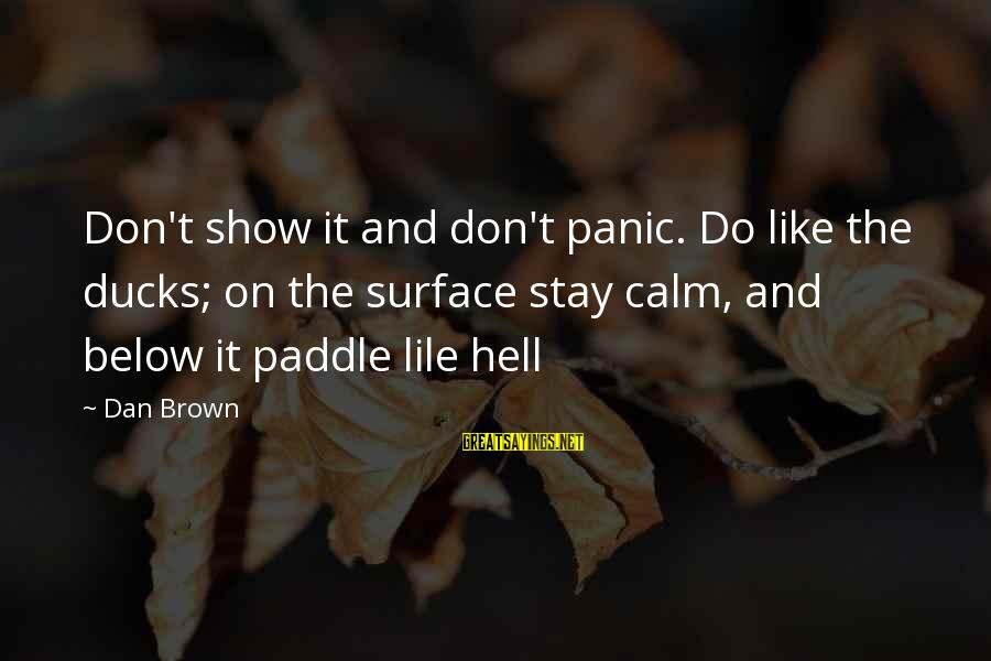 Dan Brown Hell Sayings By Dan Brown: Don't show it and don't panic. Do like the ducks; on the surface stay calm,