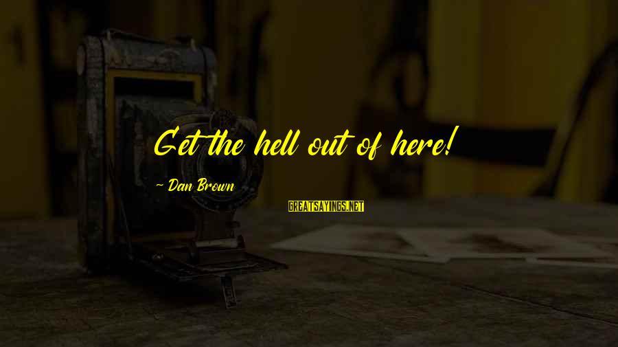 Dan Brown Hell Sayings By Dan Brown: Get the hell out of here!