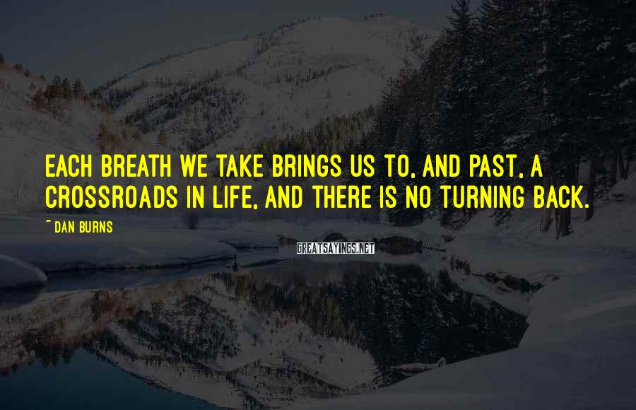 Dan Burns Sayings: Each breath we take brings us to, and past, a crossroads in life, and there