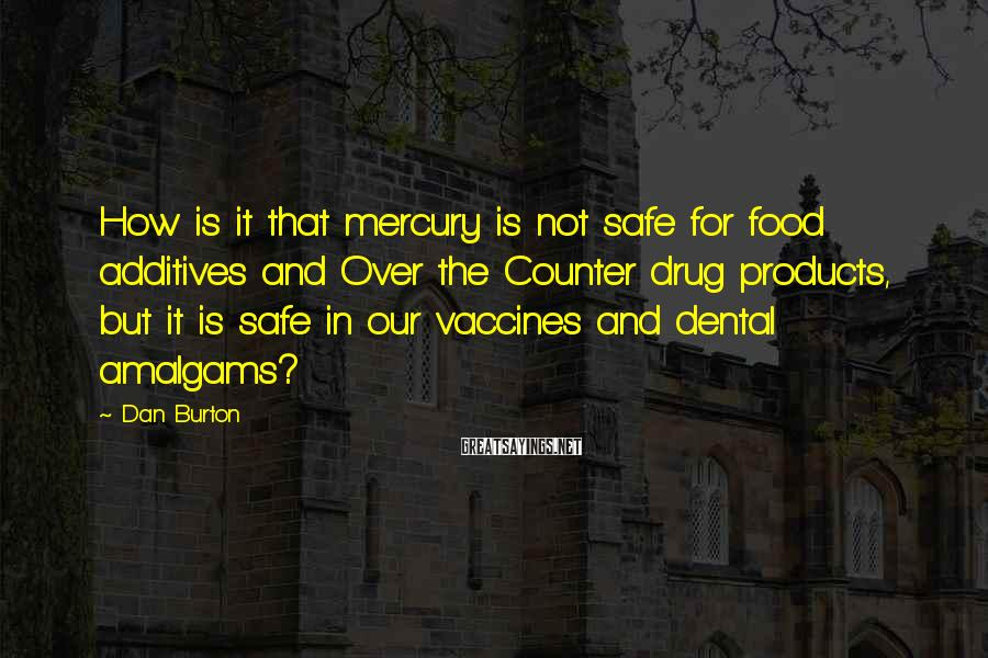 Dan Burton Sayings: How is it that mercury is not safe for food additives and Over the Counter