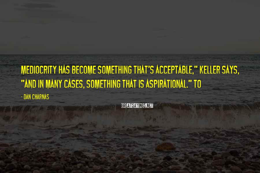 """Dan Charnas Sayings: Mediocrity has become something that's acceptable,"""" Keller says, """"and in many cases, something that is"""