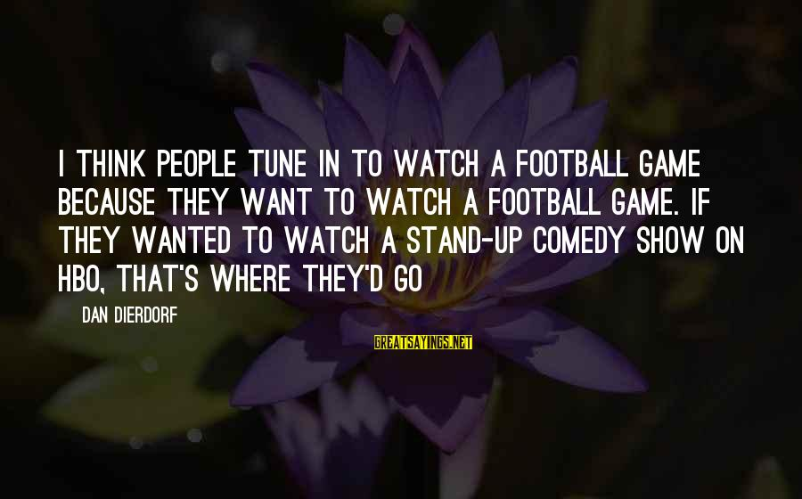 Dan Dierdorf Sayings By Dan Dierdorf: I think people tune in to watch a football game because they want to watch