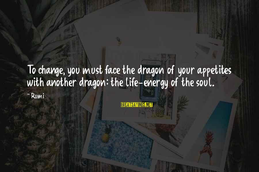 Dan Dierdorf Sayings By Rumi: To change, you must face the dragon of your appetites with another dragon: the life-energy