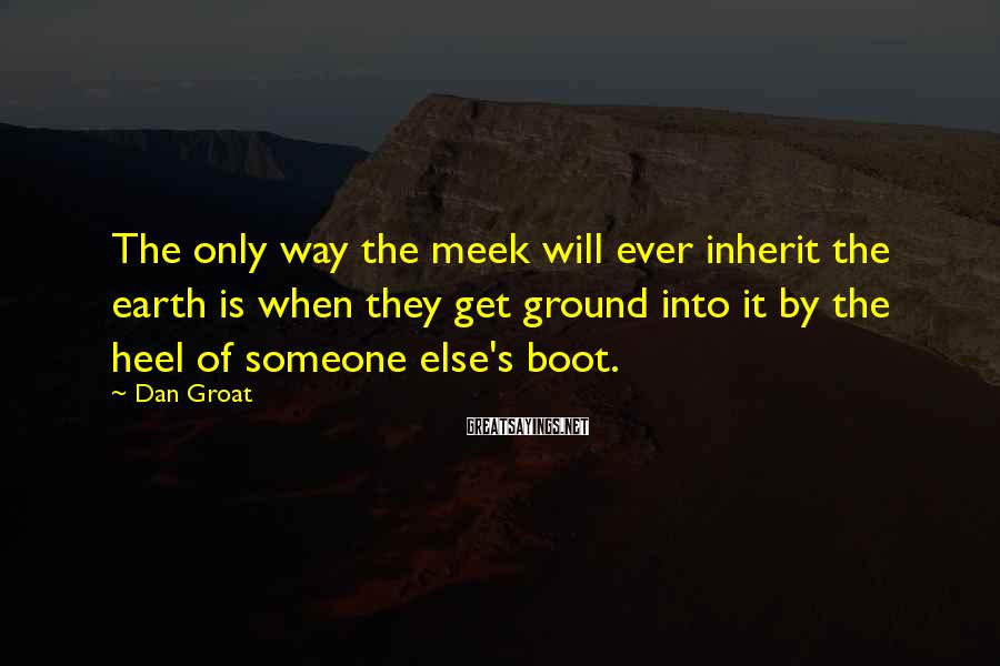 Dan Groat Sayings: The only way the meek will ever inherit the earth is when they get ground