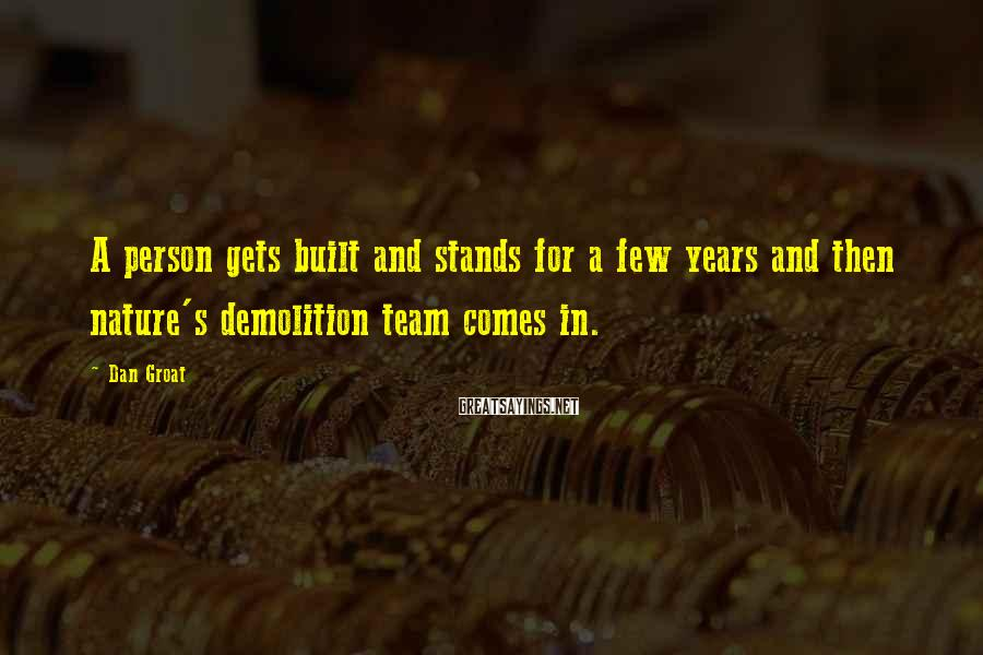 Dan Groat Sayings: A person gets built and stands for a few years and then nature's demolition team