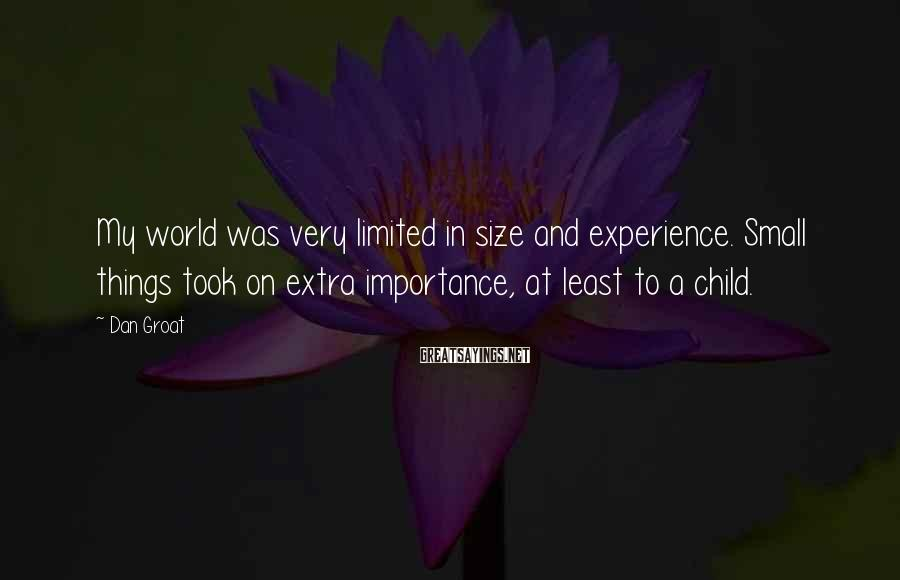 Dan Groat Sayings: My world was very limited in size and experience. Small things took on extra importance,