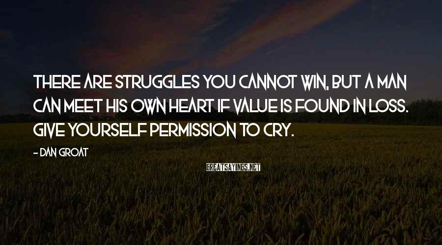 Dan Groat Sayings: There are struggles you cannot win, but a man can meet his own heart if
