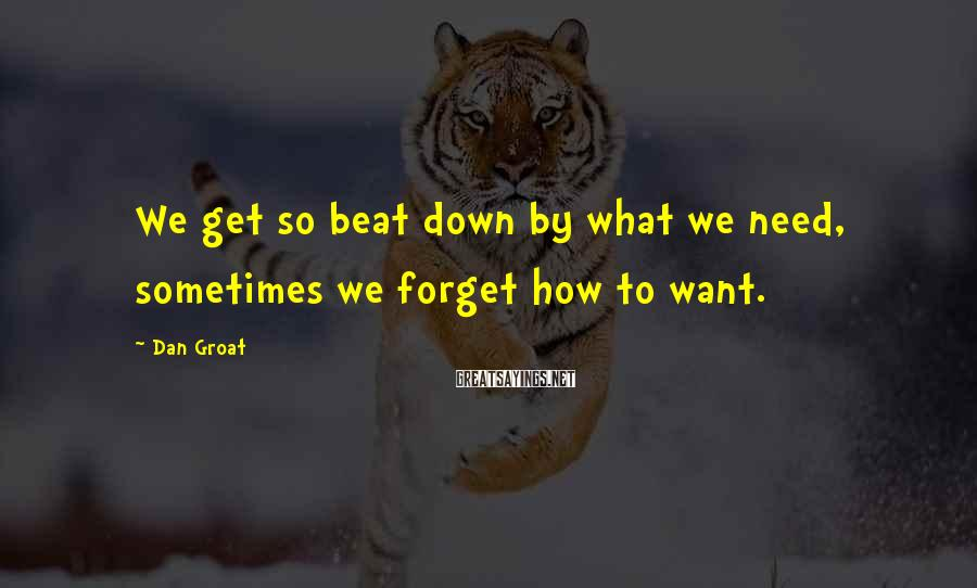 Dan Groat Sayings: We get so beat down by what we need, sometimes we forget how to want.