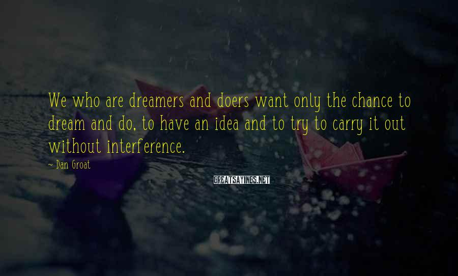 Dan Groat Sayings: We who are dreamers and doers want only the chance to dream and do, to