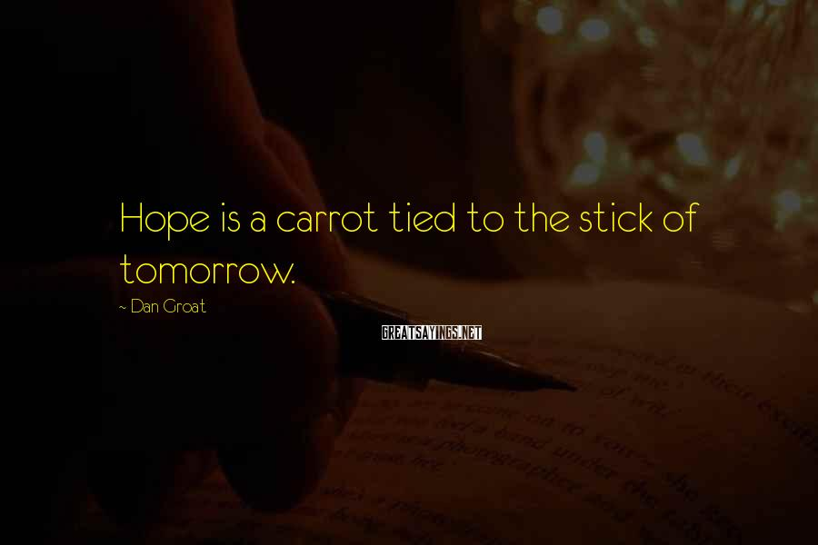 Dan Groat Sayings: Hope is a carrot tied to the stick of tomorrow.