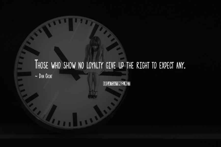 Dan Groat Sayings: Those who show no loyalty give up the right to expect any.