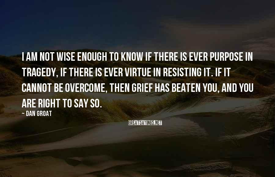 Dan Groat Sayings: I am not wise enough to know if there is ever purpose in tragedy, if
