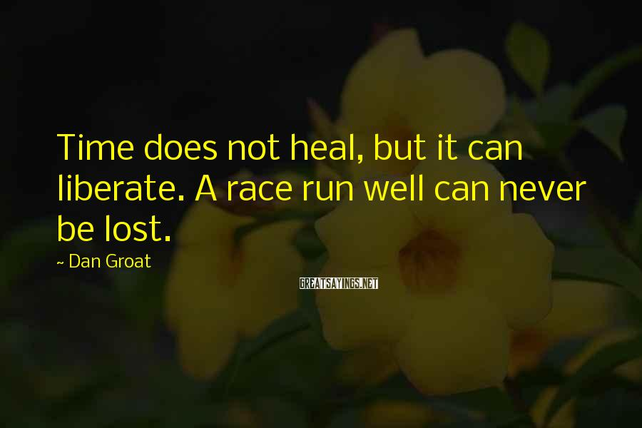 Dan Groat Sayings: Time does not heal, but it can liberate. A race run well can never be