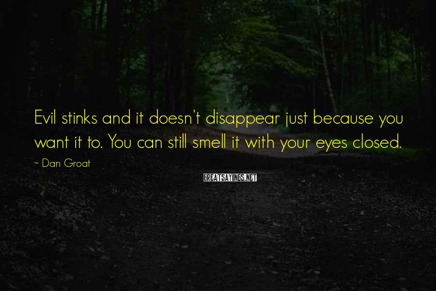 Dan Groat Sayings: Evil stinks and it doesn't disappear just because you want it to. You can still