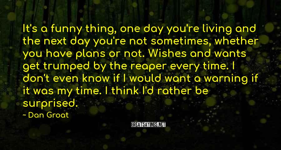 Dan Groat Sayings: It's a funny thing, one day you're living and the next day you're not sometimes,