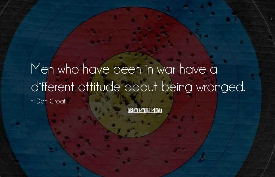 Dan Groat Sayings: Men who have been in war have a different attitude about being wronged.