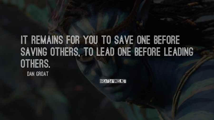 Dan Groat Sayings: It remains for you to save one before saving others, to lead one before leading