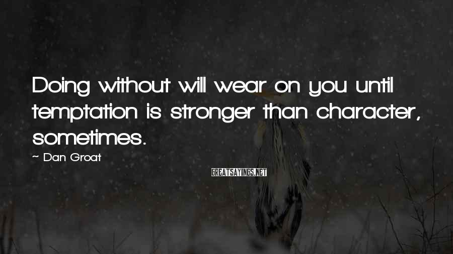 Dan Groat Sayings: Doing without will wear on you until temptation is stronger than character, sometimes.