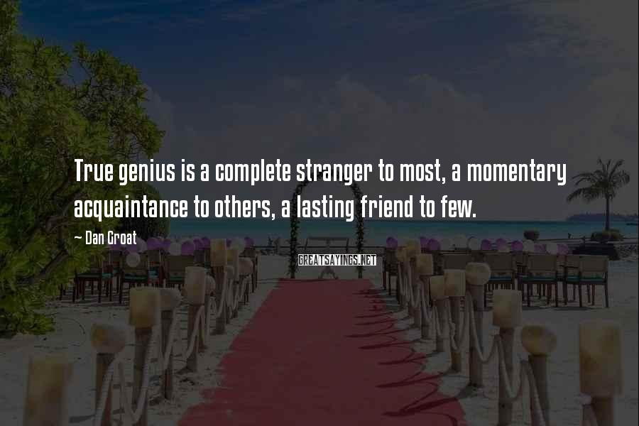Dan Groat Sayings: True genius is a complete stranger to most, a momentary acquaintance to others, a lasting