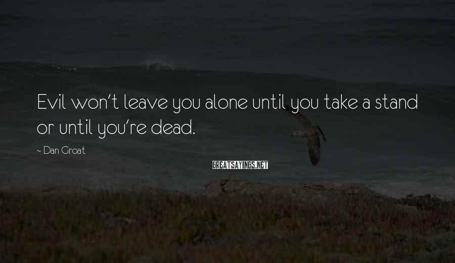 Dan Groat Sayings: Evil won't leave you alone until you take a stand or until you're dead.