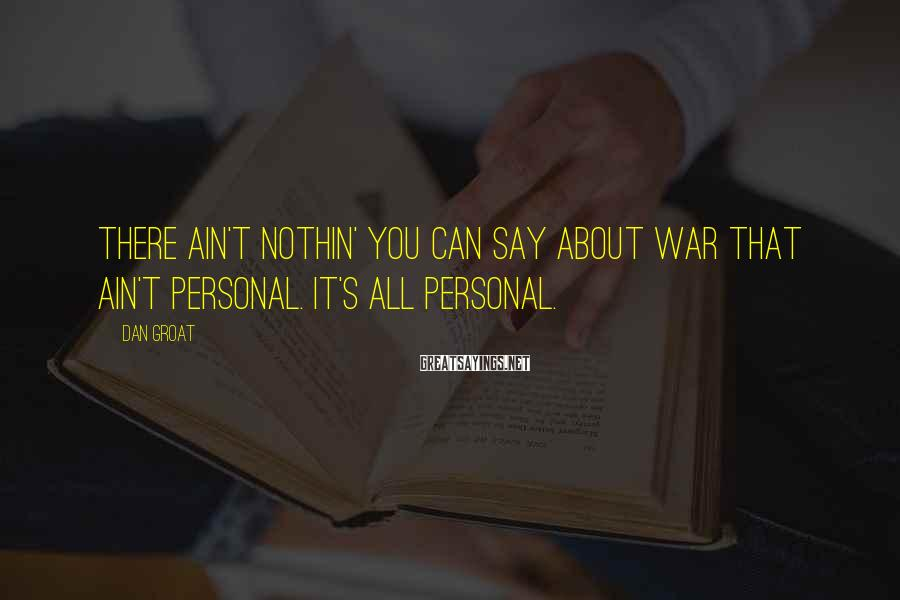 Dan Groat Sayings: There ain't nothin' you can say about war that ain't personal. It's all personal.