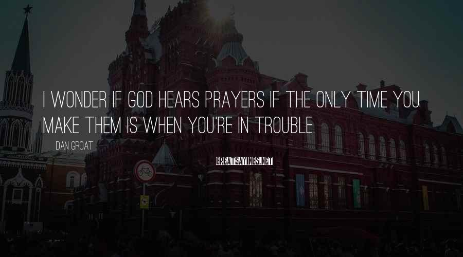 Dan Groat Sayings: I wonder if God hears prayers if the only time you make them is when