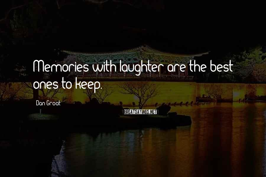 Dan Groat Sayings: Memories with laughter are the best ones to keep.