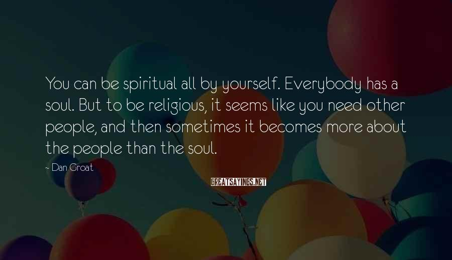 Dan Groat Sayings: You can be spiritual all by yourself. Everybody has a soul. But to be religious,