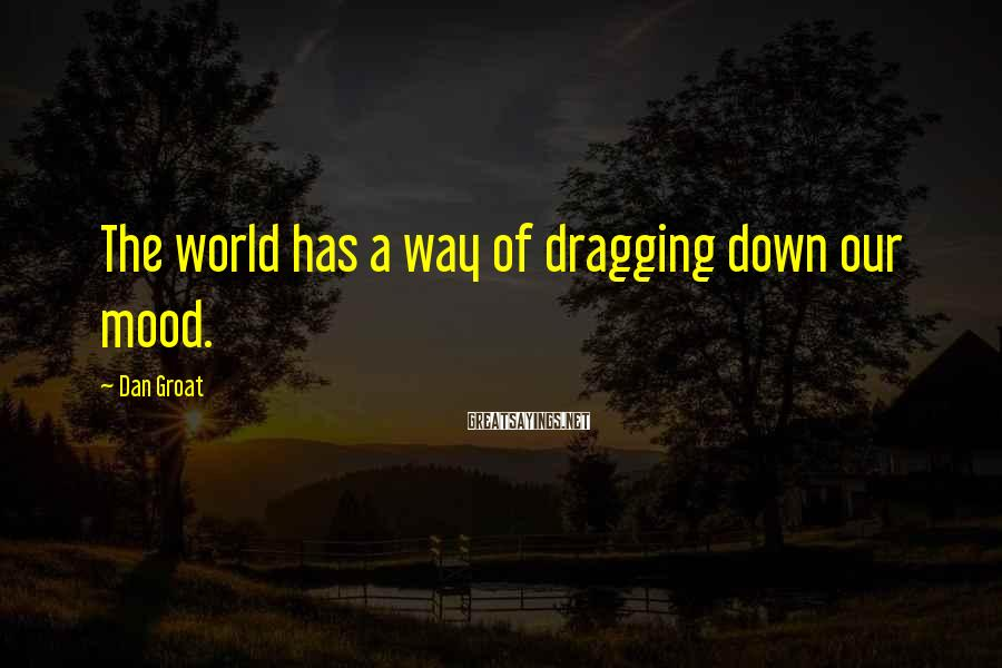 Dan Groat Sayings: The world has a way of dragging down our mood.