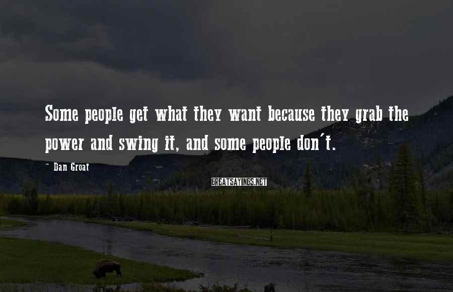 Dan Groat Sayings: Some people get what they want because they grab the power and swing it, and