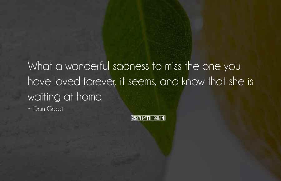Dan Groat Sayings: What a wonderful sadness to miss the one you have loved forever, it seems, and