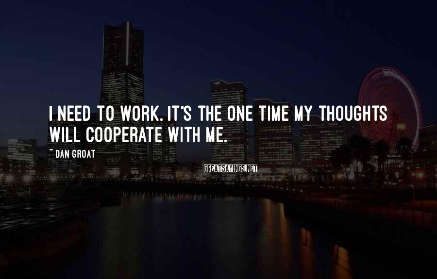 Dan Groat Sayings: I need to work. It's the one time my thoughts will cooperate with me.