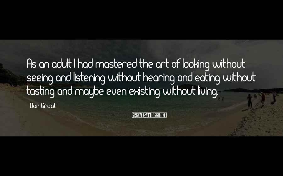 Dan Groat Sayings: As an adult I had mastered the art of looking without seeing and listening without